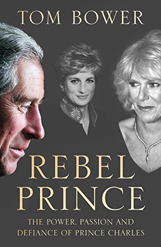 Rebel Prince: The Power, Passion and Defiance of Prince Charles – the explosive biography, as seen in the Daily Mail por Tom Bower