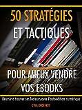 50 stratégies et tactiques pour mieux vendre vos ebooks: Réussir à trouver ses lecteurs avec l'autoédition numérique (Ecrivain professionnel en autoédition t. 4)...