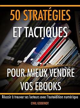 50 stratégies et tactiques pour mieux vendre vos ebooks: Réussir à trouver ses lecteurs avec l'autoédition numérique (Ecrivain professionnel t. 4) par [Godefroy, Cyril]