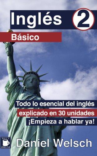 Inglés Básico 2: Todo lo esencial del inglés explicado en 30 unidades. ¡Empieza a hablar ya! por Daniel Welsch
