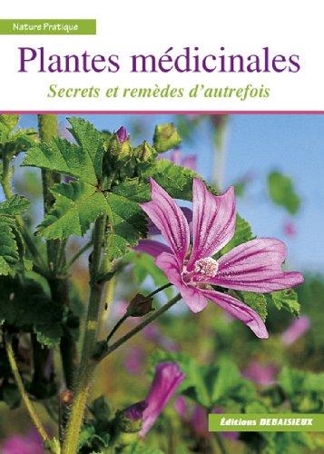 Plantes médicinales : Secrets et remèdes d'autrefois. Reconnaître plus de 100 espèces, leur récolte, leurs usages et recettes + index thérapeutique par Francis Debaisieux