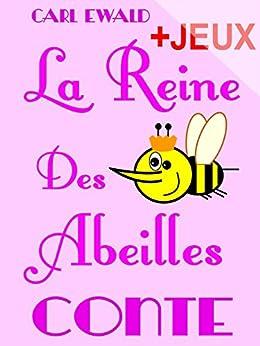 La Reine Des Abeilles - Conte pour enfants: Avec des jeux sur la vie des abeilles. Mots en désordre, jeu de l'intrus, jeux de charades. par [Marc, Claude, Ewald, Carl]