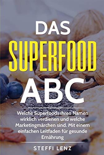 Das Superfood-ABC: Welche Superfoods ihren Namen wirklich verdienen und welche Marketingmärchen sind. Mit einem einfachen Leitfaden für gesunde Ernährung