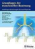 Grundlagen der maschinellen Beatmung: Einführung in die Beatmung für Ärzte und Pflegekräfte