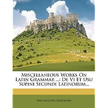 Miscellaneous Works on Latin Grammar ...: de VI Et Usu Supini Secundi Latinorum...