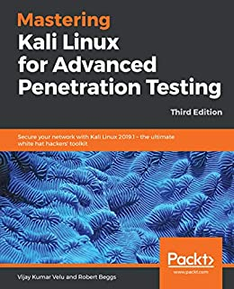 Mastering Kali Linux for Advanced Penetration Testing: Secure your network with Kali Linux 2019.1 – the ultimate white hat hackers' toolkit, 3rd Edition by [Velu, Vijay Kumar, Beggs, Robert]