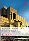 [(On Frank Lloyd Wright's Concrete Adobe : Irving Gill, Rudolph Schindler and the American Southwest)] [By (author) Donald Leslie Johnson ] published on (August, 2013)