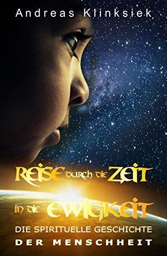Reise durch die Zeit - in die Ewigkeit: Die spirituelle Geschichte der Menschheit von [Klinksiek, Andreas]
