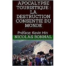 APOCALYPSE TOURISTIQUE : LA DESTRUCTION CONSENTIE DU MONDE: Préface: Kevin Hin