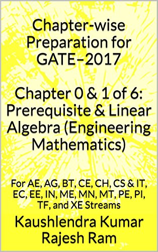 Chapter-wise Preparation for GATE–2017 Chapter 0 & 1 of 6: Prerequisite & Linear Algebra (Engineering Mathematics): For AE, AG, BT, CE, CH, CS & IT, EC. PE, PI, TF, and XE Streams (English Edition)
