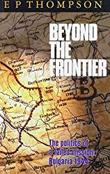 Beyond the Frontier: Failure of a Mission - Bulgaria, 1944 (Camp lectures) by E. P. Thompson (1996-12-23)