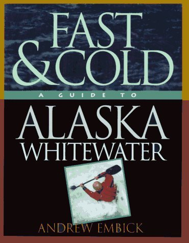 Fast & Cold, A Guide To Alaska Whitewater by Andrew Embick (1994-04-02)