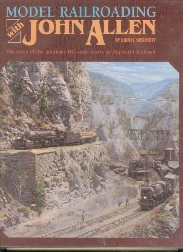 Model Railroading with John Allen: The Story of the Fabulous HO Scale Gorre and Daphetid Railroad por Linn H. Westcott