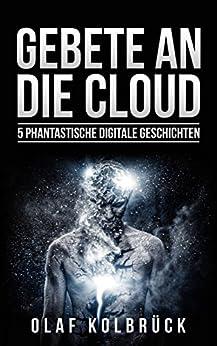 Gebete an die Cloud: 5 phantastische digitale Geschichten (German Edition) by [Kolbrück, Olaf]