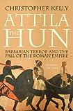 Attila The Hun: Barbarian Terror and the Fall of the Roman Empire