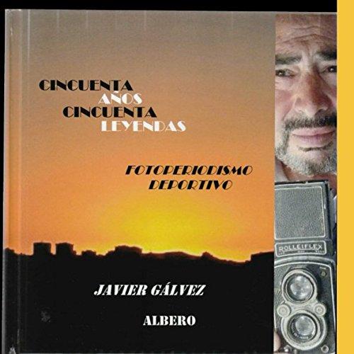 FOTOPERIODISMO DEPORTIVO..JAVIER GALVEZ ALBERO: CINCUENTA AÑOS....CINCUENTA LEYENDAS. 1958-2008 por JAVIER GALVEZ ALBERO