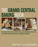 The Grand Central Baking Book: Home-Baked Pastries, Cookies, Pies, and Family Favorites from the Pacific Northwest's Beloved Bakery by Davis, Piper, Jackson, Ellen (2009) Hardcover