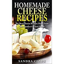 Homemade Cheese Recipes: The Best Cheese Recipes Made From The Comfort Of Your Home (English Edition)
