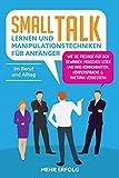 Smalltalk lernen & Manipulationstechniken für Anfänger: Wie Sie Freunde für sich gewinnen, Menschen lesen und Ihre Kommunikation, Körpersprache & Rhetorik verbessern - Im Beruf und Alltag - Mehr Erfolg