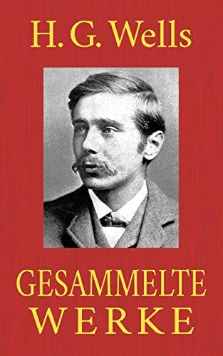 H. G. Wells - Gesammelte Werke: (Der Krieg der Welten. Die Zeitmaschine. Die Insel des Dr. Moreau. Die ersten Menschen im Mond. Wenn der Schläfer erwacht. Der Unsichtbare ...)