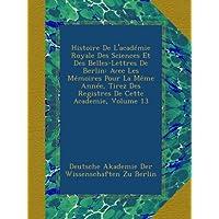 Histoire De L'académie Royale Des Sciences Et Des Belles-Lettres De Berlin: Avec Les Mémoires Pour La Même Année, Tirez Des Registres De Cette Academie, Volume 13