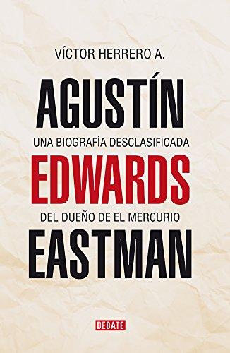 Agustín Edwards Eastman: Una biografía desclasificada de el dueño de El Mercurio