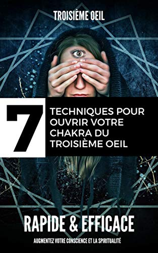 troisieme oeil : 7 Techniques pour ouvrir votre chakra du troisième œil - Rapides & Simples augmentez votre conscience et la spiritualité: (glande pinéal, éveil, medium, spirituel, voyance,) par
