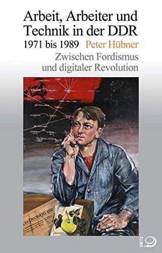 Arbeit, Arbeiter und Technik in der DDR 1971 bis 1989: Zwischen Fordismus und digitaler Revolution (Gesch. d. Arbeiter u. d. Arbeiterb.)