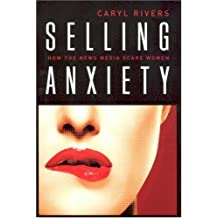 Selling Anxiety: How the News Media Scare Women by Caryl Rivers (2007-04-01)