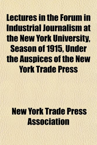 Lectures in the Forum in Industrial Journalism at the New York University, Season of 1915, Under the Auspices of the New York Trade Press