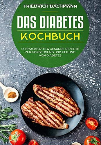 Das Diabetes Kochbuch: schmackhafte & gesunde Rezepte zur Vorbeugung und Heilung von Diabetes