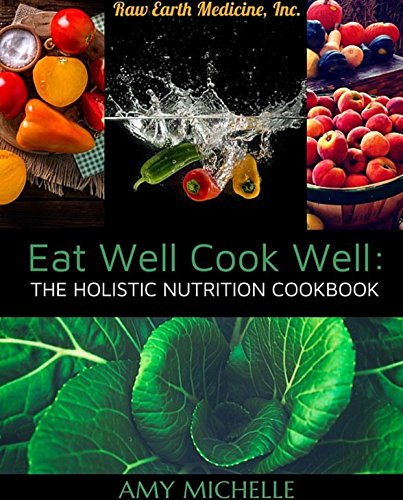 Eat Well Cook Well: The Holistic Nutrition Cookbook (Raw Earth Medicine 2) (English Edition) - Raw Earth
