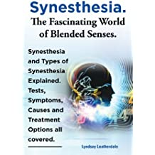 Synesthesia. The Fascinating World of Blended Senses. Synesthesia and Types of Synesthesia Explained. Tests, Symptoms, Causes and Treatment Options all covered. (English Edition)