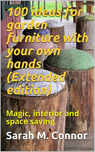 100 ideas for garden furniture with your own hands (Extended edition): Magic, interior and space saving (English Edition)
