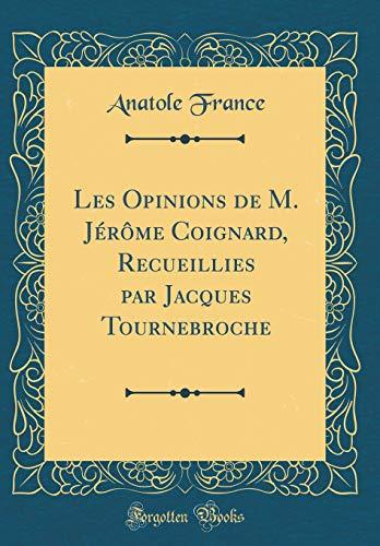 Les Opinions de M. Jérôme Coignard, Recueillies Par Jacques Tournebroche (Classic Reprint) par Anatole France