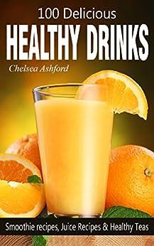 100 Delicious Healthy Drink Recipes: Smoothie recipes, Juice Recipes & Healthy Teas by [Ashford, Chelsea]