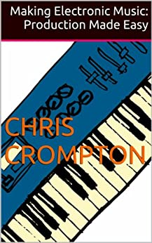 Making Electronic Music: Production Made Easy (English Edition) par [Crompton, Chris]