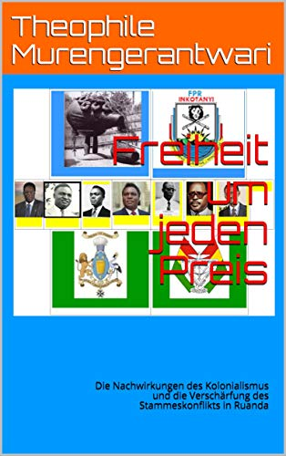 Freiheit um jeden Preis: Die Nachwirkungen des Kolonialismus und die Verschärfung des Stammeskonflikts in Ruanda von [Murengerantwari, Theophile]