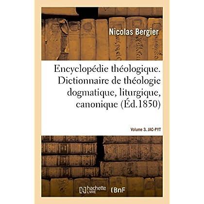 Encyclopédie théologique- Volume 3. JAC-PYT: Dictionnaire de théologie dogmatique, liturgique, canonique et disciplinaire
