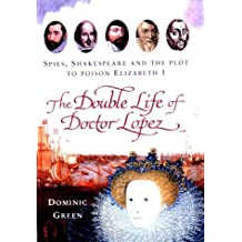 The Double Life of Doctor Lopez: Spies, Shakespeare and the Plot to Poison Elizabeth I by Dominic Green (2003-05-22)