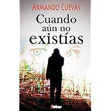 Cuando aún no existías:  La espera es el lugar donde habitan los fantasmas de nuestras dudas, la acción los disipa (Spanish Edition)