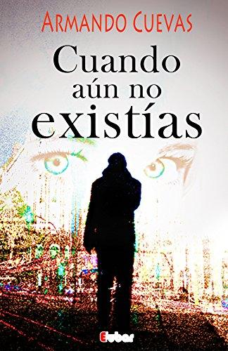 Cuando aún no existías:  La espera es el lugar donde habitan los fantasmas de nuestras dudas, la acción los disipa por Armando Cuevas Calderón