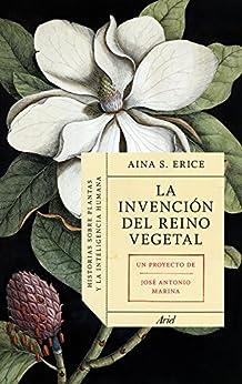 La invención del reino vegetal: Historias sobre plantas y la inteligencia humana (Spanish Edition) by [S. Erice, Aina, Marina, José Antonio]