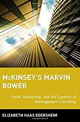 McKinsey's Marvin Bower: Vision, Leadership & the Creation of Management Consulting: Vision, Leadership, and the Creation of Management Consulting