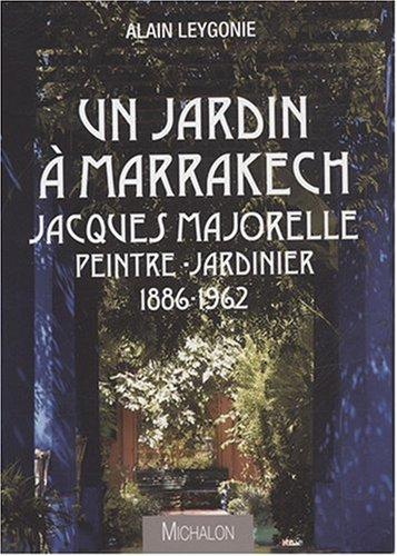 Un jardin à Marrakech Jacques Majorelle Peintre-Jardinier 1886-1962 par Alain Leygonie