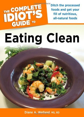Complete Idiot's Guide To Eating Clean: Ditch the Processed Foods and Get Your Fill of Nutritious, All-Natural Foods (Complete Idiot's Guides (Lifestyle Paperback)) by Diane A. Welland (2009-12-01)