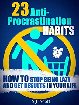 23 Anti-Procrastination Habits: How to Stop Being Lazy and Overcome Your Procrastination (Productive Habits Book 1) by [Scott, S.J.]