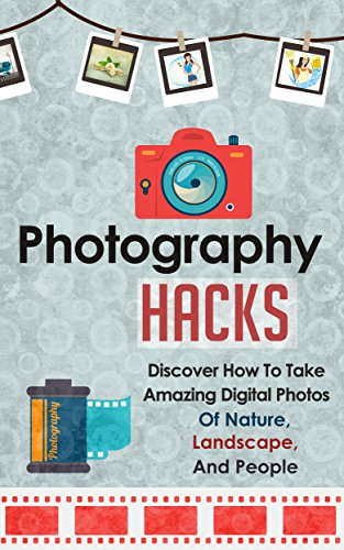 photography-hacks-discover-how-to-take-amazing-digital-photos-of-nature-landscape-and-people-photogr