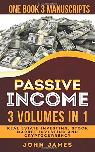 Passive Income: 3 manuscripts in 1 book (Real Estate Investing, Stock Market Investing, Cryptocurrency)