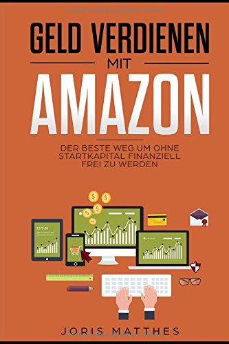 Geld verdienen mit Amazon: Der beste Weg um OHNE Startkapital finanziell frei zu werden (Amazon Geld)